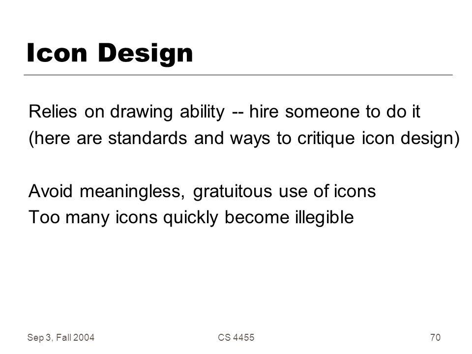 Sep 3, Fall 2004CS 445570 Icon Design Relies on drawing ability -- hire someone to do it (here are standards and ways to critique icon design) Avoid m