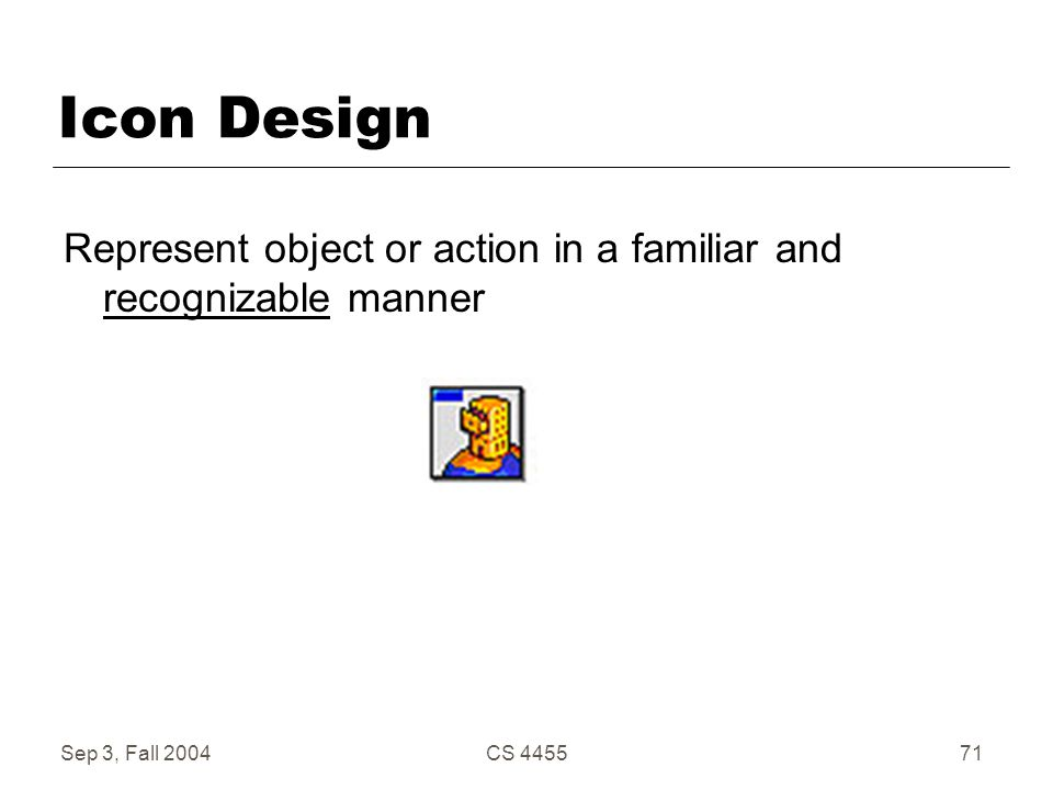 Sep 3, Fall 2004CS 445571 Icon Design Represent object or action in a familiar and recognizable manner