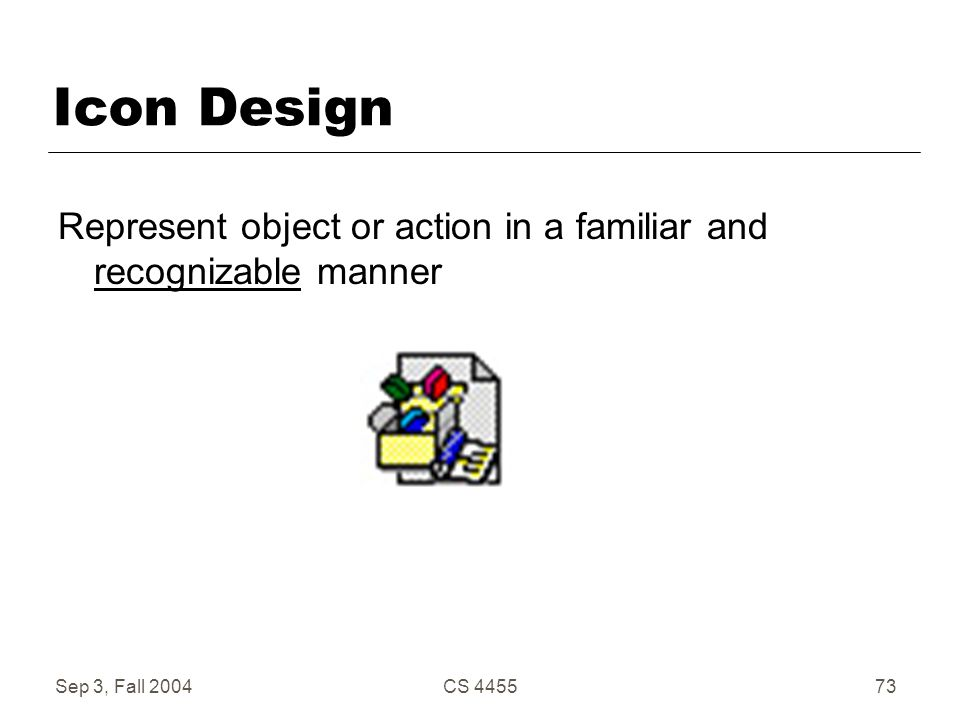 Sep 3, Fall 2004CS 445573 Icon Design Represent object or action in a familiar and recognizable manner