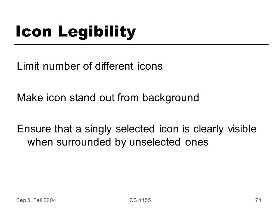 Sep 3, Fall 2004CS 445574 Icon Legibility Limit number of different icons Make icon stand out from background Ensure that a singly selected icon is cl