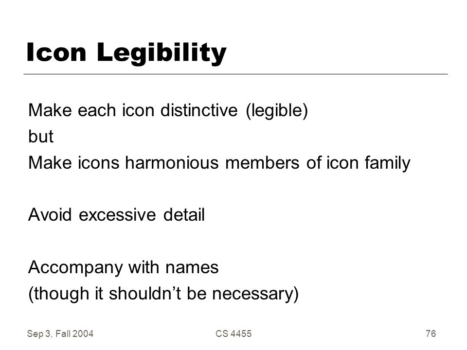 Sep 3, Fall 2004CS 445576 Icon Legibility Make each icon distinctive (legible) but Make icons harmonious members of icon family Avoid excessive detail