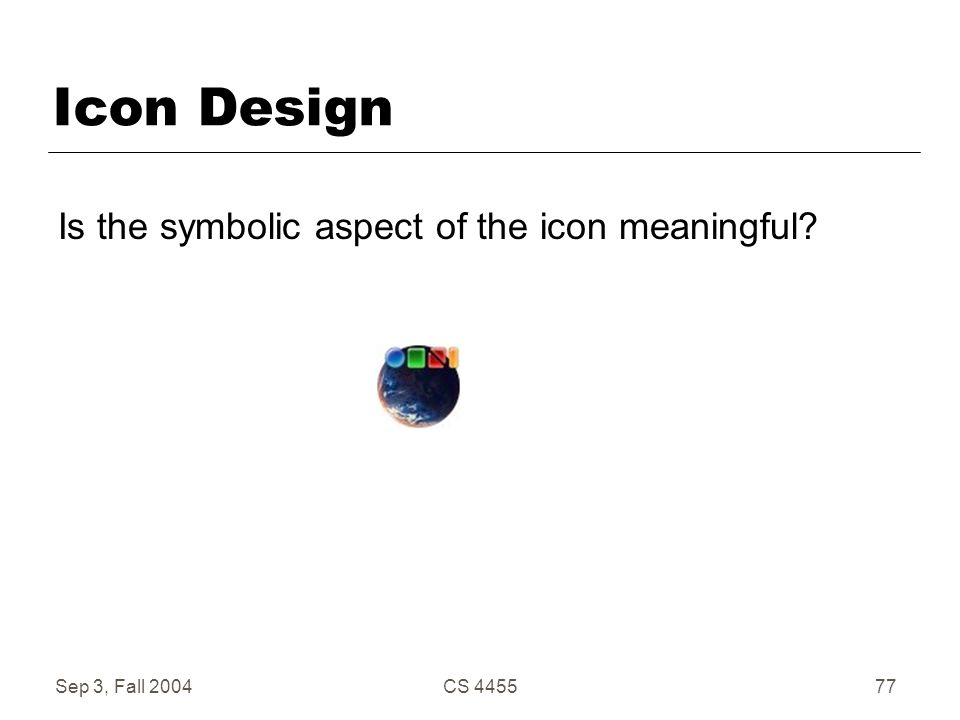 Sep 3, Fall 2004CS 445577 Icon Design Is the symbolic aspect of the icon meaningful?