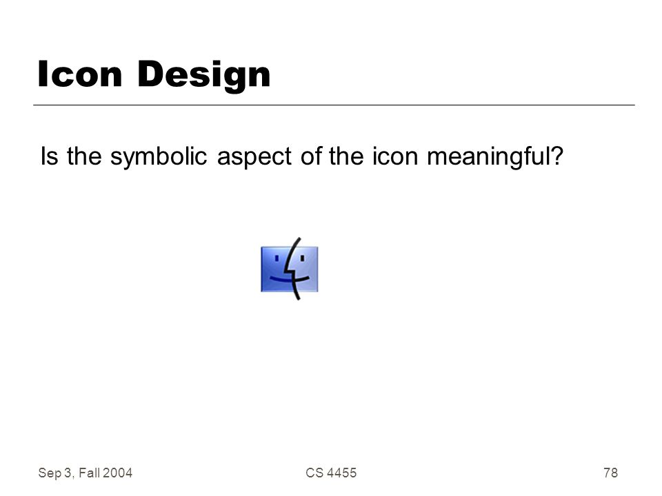 Sep 3, Fall 2004CS 445578 Icon Design Is the symbolic aspect of the icon meaningful?