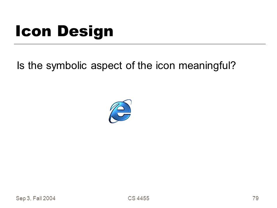 Sep 3, Fall 2004CS 445579 Icon Design Is the symbolic aspect of the icon meaningful?