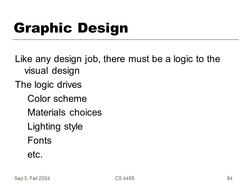Sep 3, Fall 2004CS 445584 Graphic Design Like any design job, there must be a logic to the visual design The logic drives Color scheme Materials choic