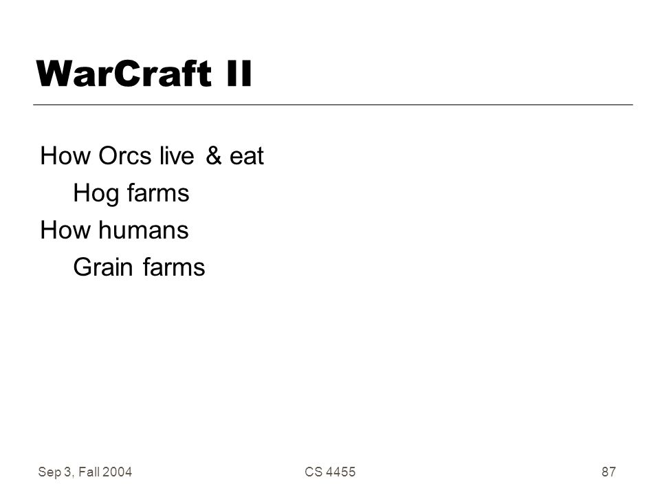 Sep 3, Fall 2004CS 445587 WarCraft II How Orcs live & eat Hog farms How humans Grain farms