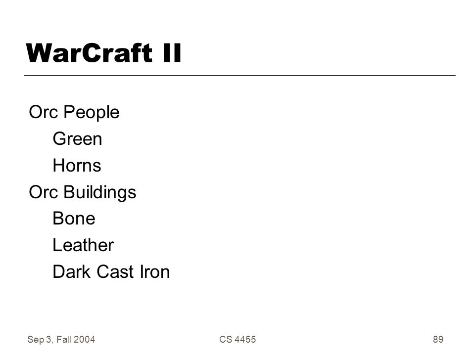 Sep 3, Fall 2004CS 445589 WarCraft II Orc People Green Horns Orc Buildings Bone Leather Dark Cast Iron