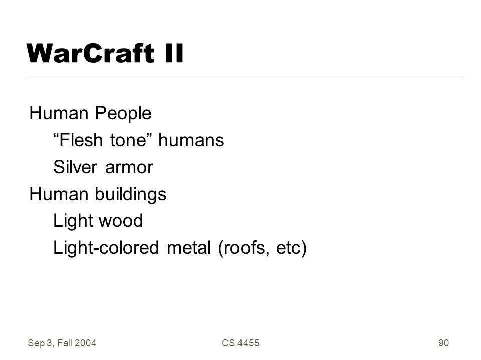 "Sep 3, Fall 2004CS 445590 WarCraft II Human People ""Flesh tone"" humans Silver armor Human buildings Light wood Light-colored metal (roofs, etc)"
