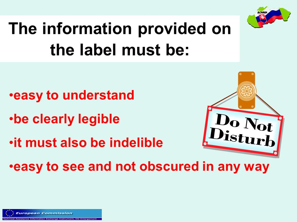 The information provided on the label must be: easy to understand be clearly legible it must also be indelible easy to see and not obscured in any way