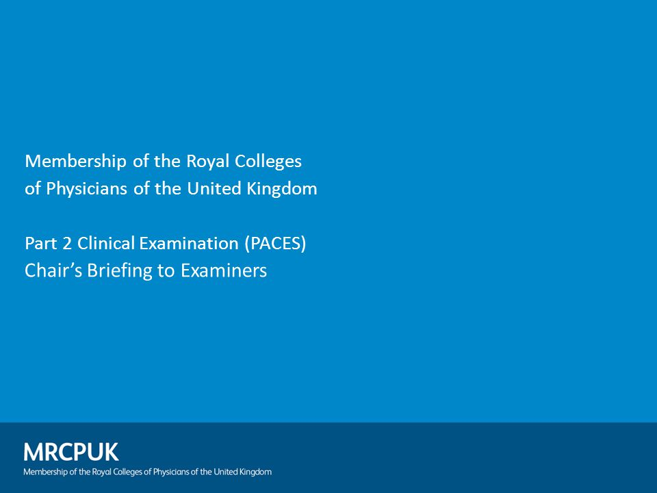 Membership of the Royal Colleges of Physicians of the United Kingdom Part 2 Clinical Examination (PACES) Chair's Briefing to Examiners