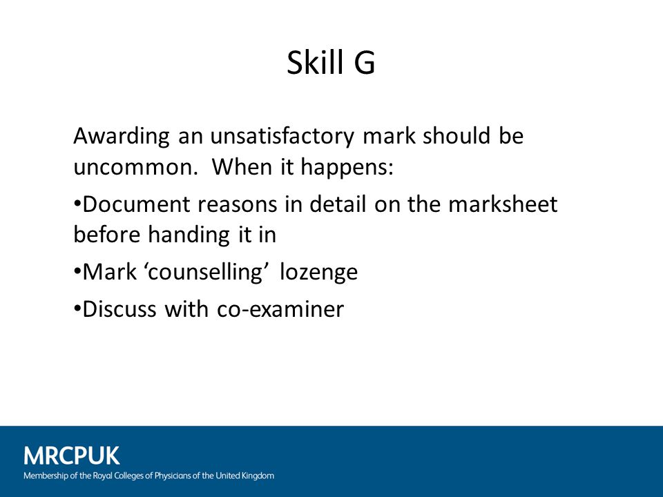 Skill G Awarding an unsatisfactory mark should be uncommon. When it happens: Document reasons in detail on the marksheet before handing it in Mark 'co