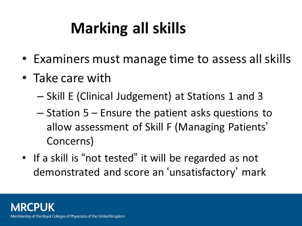 Examiners must manage time to assess all skills Take care with – Skill E (Clinical Judgement) at Stations 1 and 3 – Station 5 – Ensure the patient ask