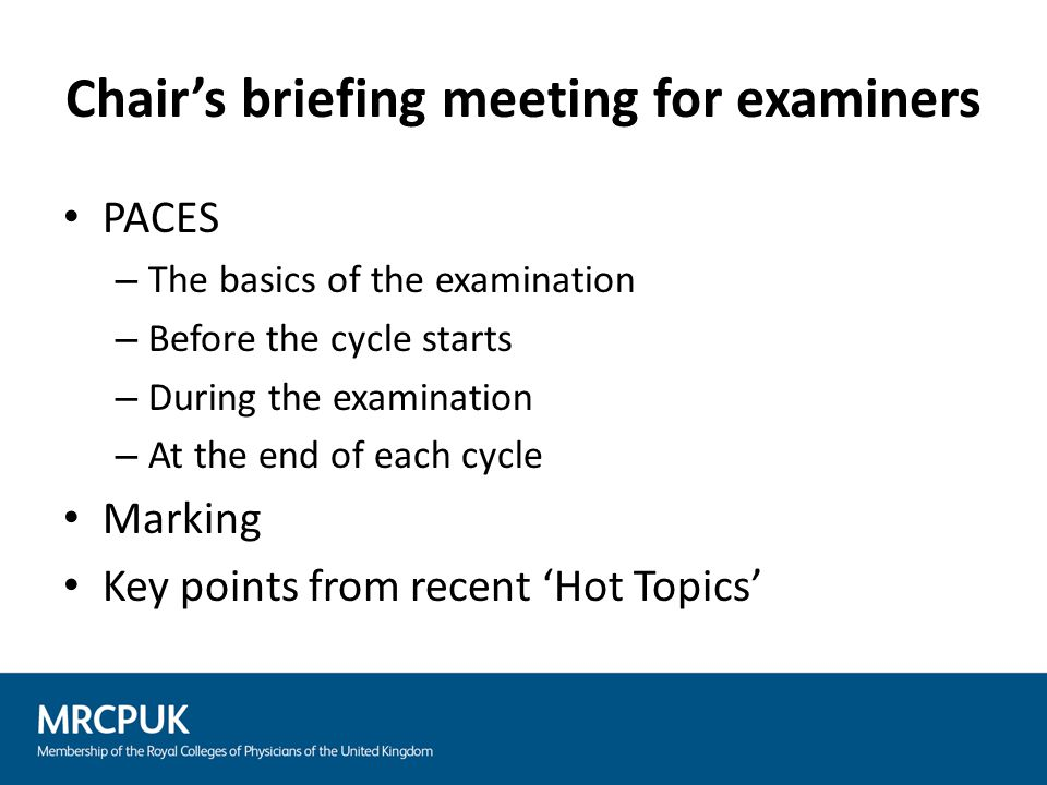 Chair's briefing meeting for examiners PACES – The basics of the examination – Before the cycle starts – During the examination – At the end of each c