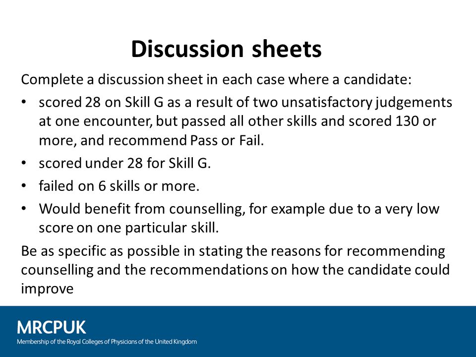 Complete a discussion sheet in each case where a candidate: scored 28 on Skill G as a result of two unsatisfactory judgements at one encounter, but pa