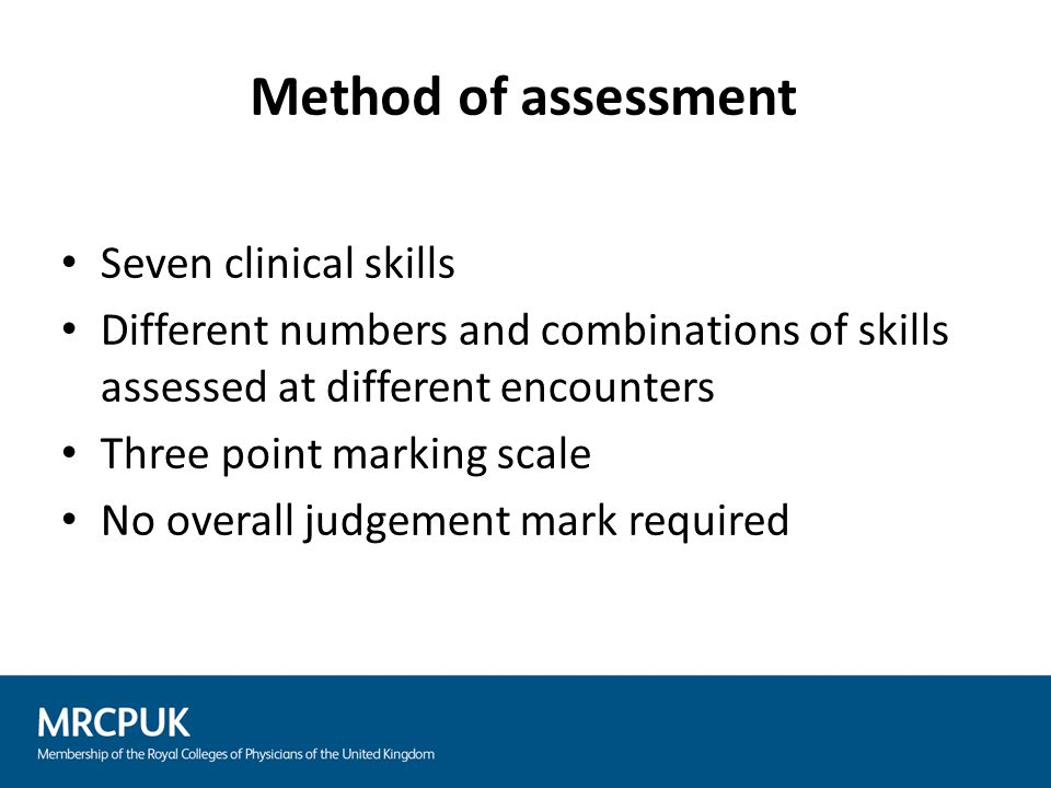 Seven clinical skills Different numbers and combinations of skills assessed at different encounters Three point marking scale No overall judgement mark required Method of assessment