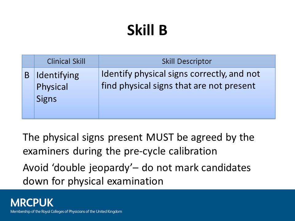 Skill B The physical signs present MUST be agreed by the examiners during the pre-cycle calibration Avoid 'double jeopardy'– do not mark candidates do