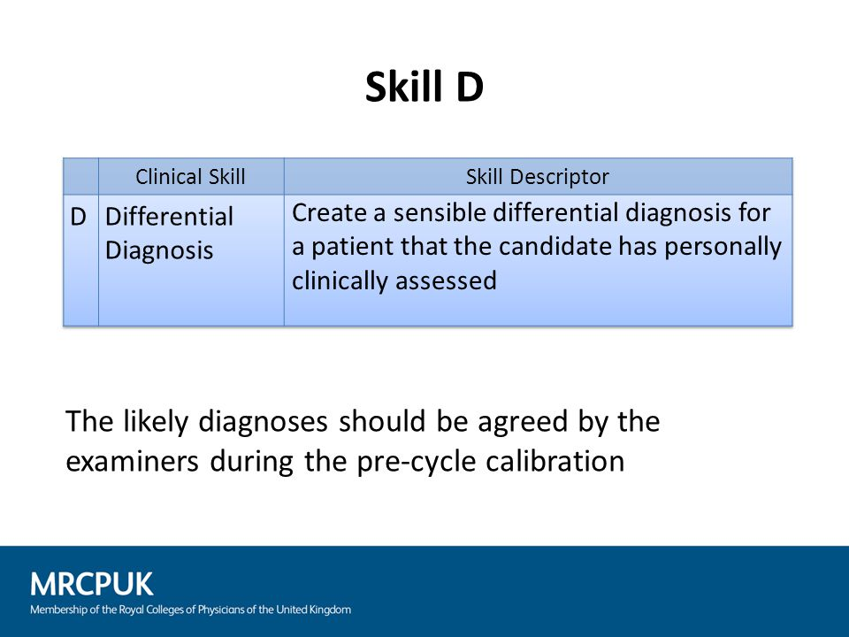 Skill D The likely diagnoses should be agreed by the examiners during the pre-cycle calibration