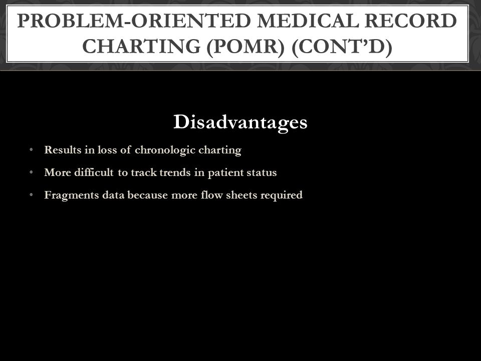 Advantages Documents care by focusing on patients' problems Promotes problem-solving approach to care Improves continuity of care and communication by keeping relevant data all in one place Allows easy auditing of patient records in evaluating staff performance or quality of patient care PROBLEM-ORIENTED MEDICAL RECORD CHARTING (POMR) (CONT'D)