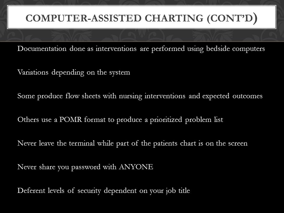 Electronic health record (EHR) Computerized record of patient's history and care across all facilities and admissions Computerized provider order entry (CPOE) Provides efficient work flow Automatically routes orders to appropriate clinical areas COMPUTER-ASSISTED CHARTING