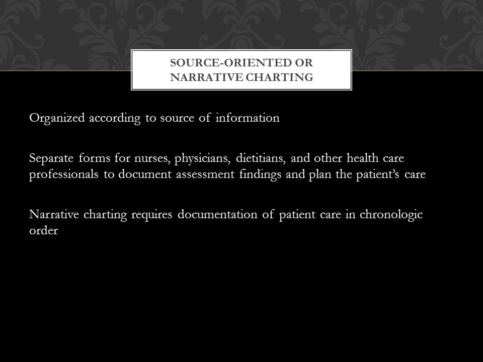 Source-oriented (narrative) charting Problem-oriented medical record (POMR) charting Focus charting Charting by exception Computer-assisted charting Case management system charting METHODS OF DOCUMENTATION (CHARTING)