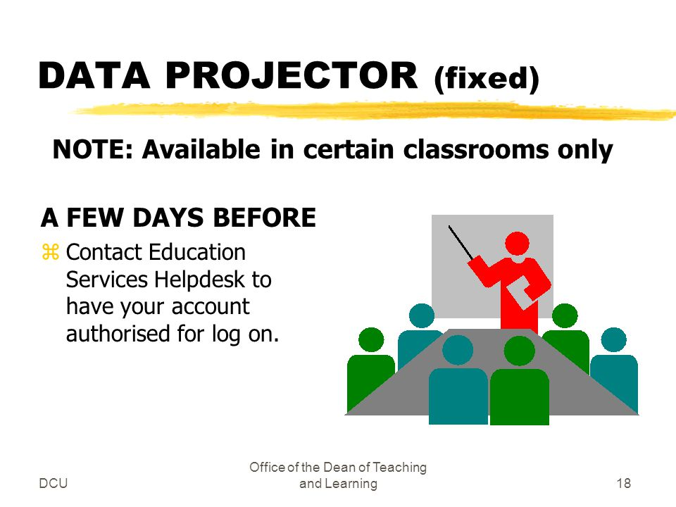 DCU Office of the Dean of Teaching and Learning18 DATA PROJECTOR (fixed) A FEW DAYS BEFORE zContact Education Services Helpdesk to have your account a