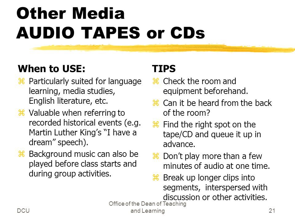 DCU Office of the Dean of Teaching and Learning21 Other Media AUDIO TAPES or CDs When to USE: zParticularly suited for language learning, media studies, English literature, etc.