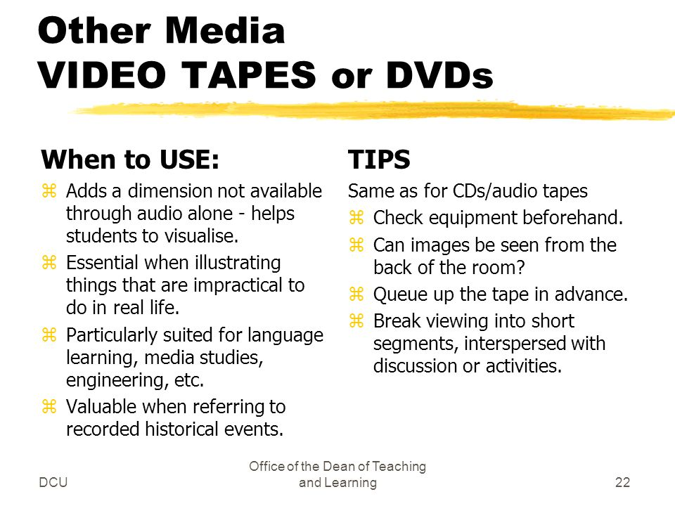 DCU Office of the Dean of Teaching and Learning22 Other Media VIDEO TAPES or DVDs When to USE: zAdds a dimension not available through audio alone - helps students to visualise.
