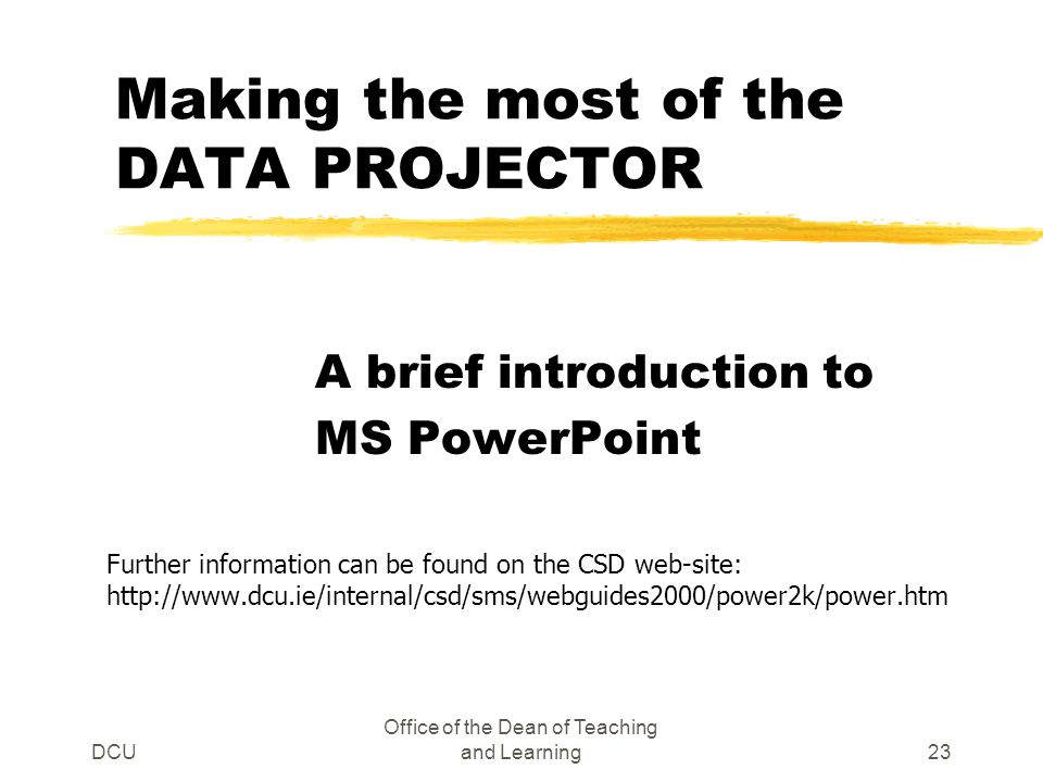 DCU Office of the Dean of Teaching and Learning23 Making the most of the DATA PROJECTOR A brief introduction to MS PowerPoint Further information can