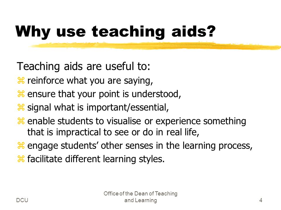 DCU Office of the Dean of Teaching and Learning4 Why use teaching aids? Teaching aids are useful to: zreinforce what you are saying, zensure that your