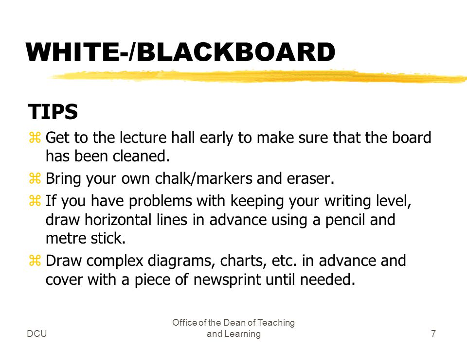 DCU Office of the Dean of Teaching and Learning7 WHITE-/BLACKBOARD TIPS zGet to the lecture hall early to make sure that the board has been cleaned. z
