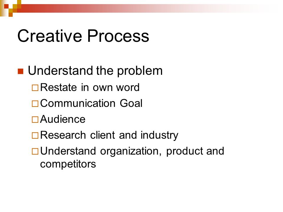 Creative Process Understand the problem  Restate in own word  Communication Goal  Audience  Research client and industry  Understand organization, product and competitors