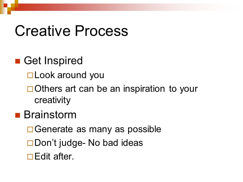 Creative Process Get Inspired  Look around you  Others art can be an inspiration to your creativity Brainstorm  Generate as many as possible  Don't judge- No bad ideas  Edit after.
