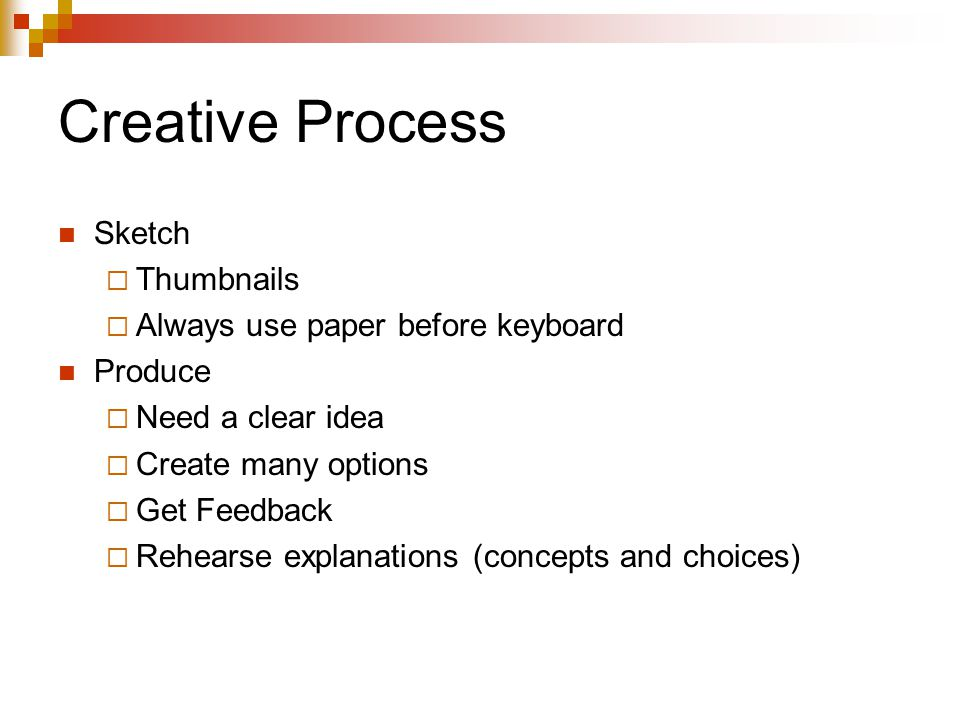Creative Process Sketch  Thumbnails  Always use paper before keyboard Produce  Need a clear idea  Create many options  Get Feedback  Rehearse explanations (concepts and choices)