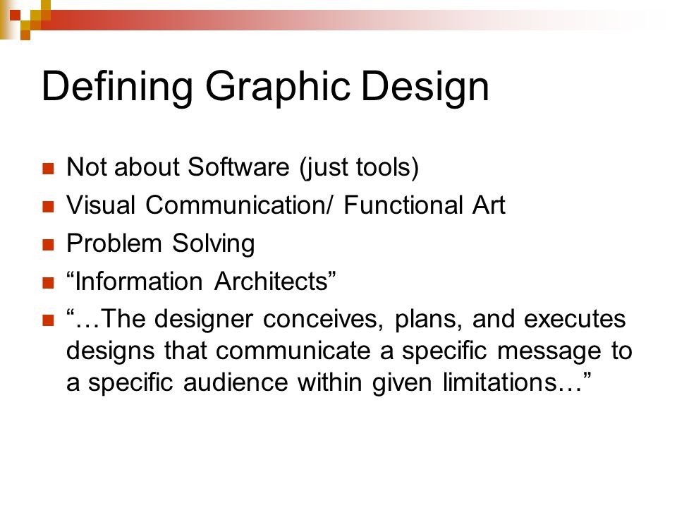 Not about Software (just tools) Visual Communication/ Functional Art Problem Solving Information Architects …The designer conceives, plans, and executes designs that communicate a specific message to a specific audience within given limitations…