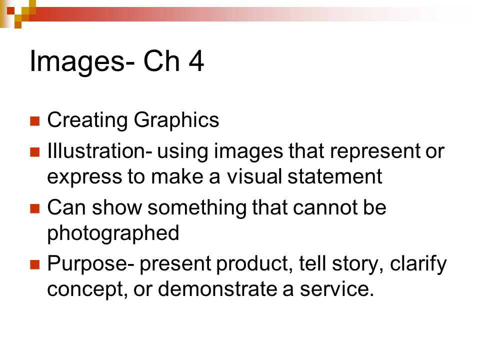 Images- Ch 4 Creating Graphics Illustration- using images that represent or express to make a visual statement Can show something that cannot be photographed Purpose- present product, tell story, clarify concept, or demonstrate a service.