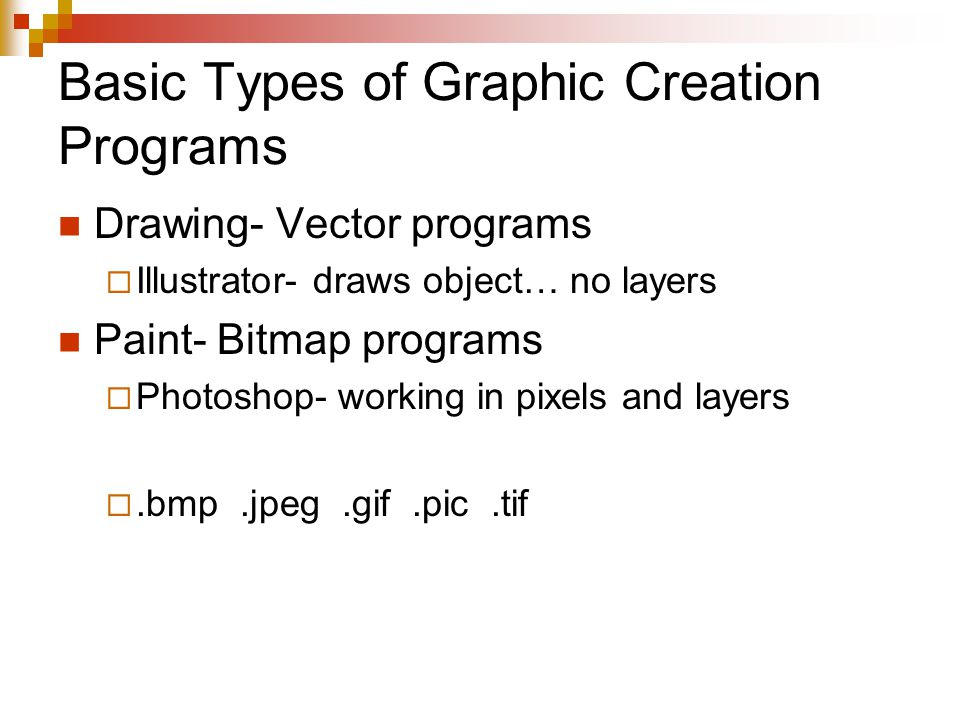 Basic Types of Graphic Creation Programs Drawing- Vector programs  Illustrator- draws object… no layers Paint- Bitmap programs  Photoshop- working in pixels and layers .bmp.jpeg.gif.pic.tif