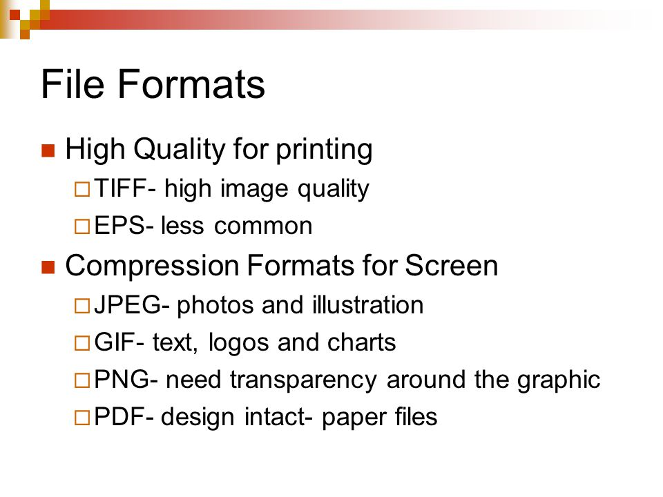 File Formats High Quality for printing  TIFF- high image quality  EPS- less common Compression Formats for Screen  JPEG- photos and illustration  GIF- text, logos and charts  PNG- need transparency around the graphic  PDF- design intact- paper files