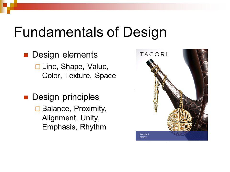 Fundamentals of Design Design elements  Line, Shape, Value, Color, Texture, Space Design principles  Balance, Proximity, Alignment, Unity, Emphasis, Rhythm