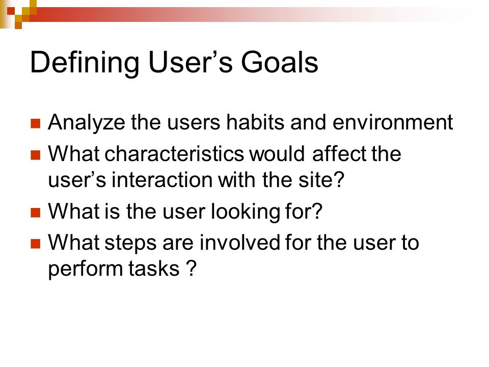 Defining User's Goals Analyze the users habits and environment What characteristics would affect the user's interaction with the site.