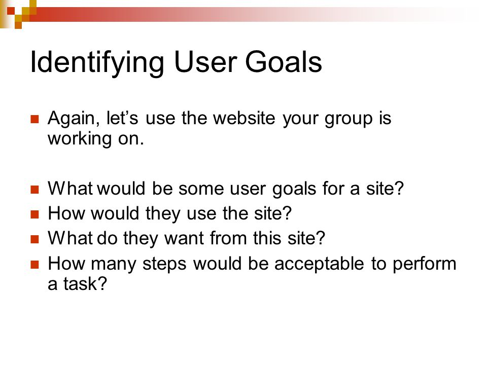 Identifying User Goals Again, let's use the website your group is working on.