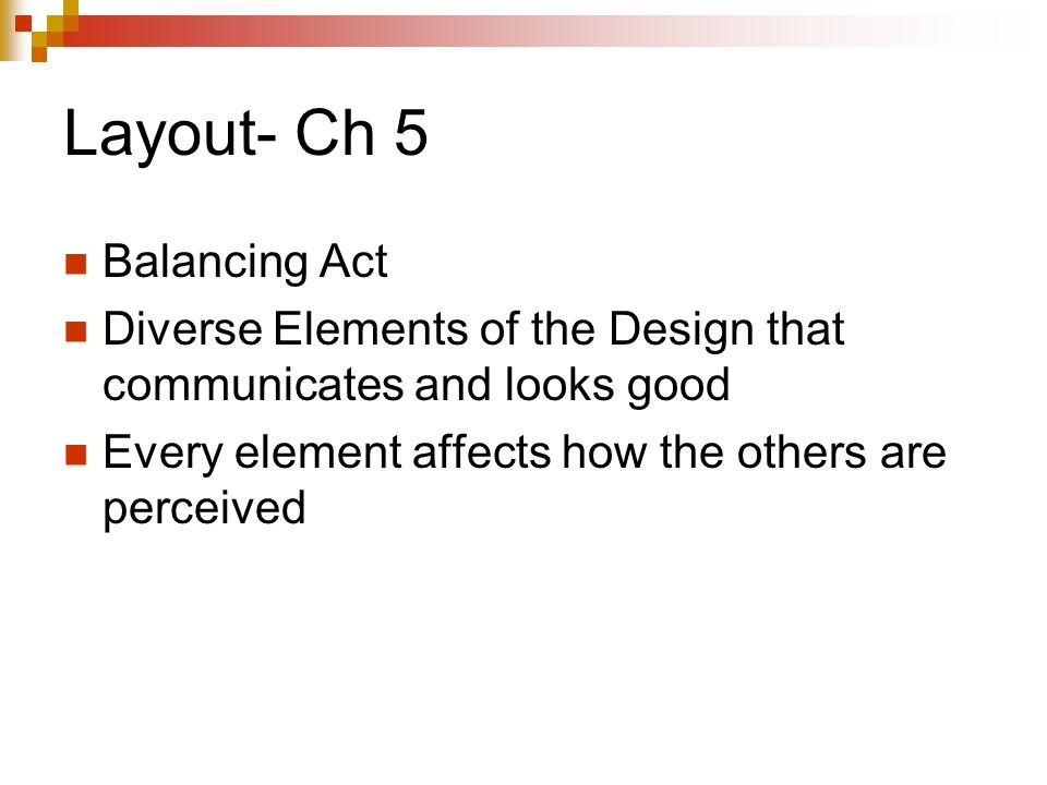Layout- Ch 5 Balancing Act Diverse Elements of the Design that communicates and looks good Every element affects how the others are perceived