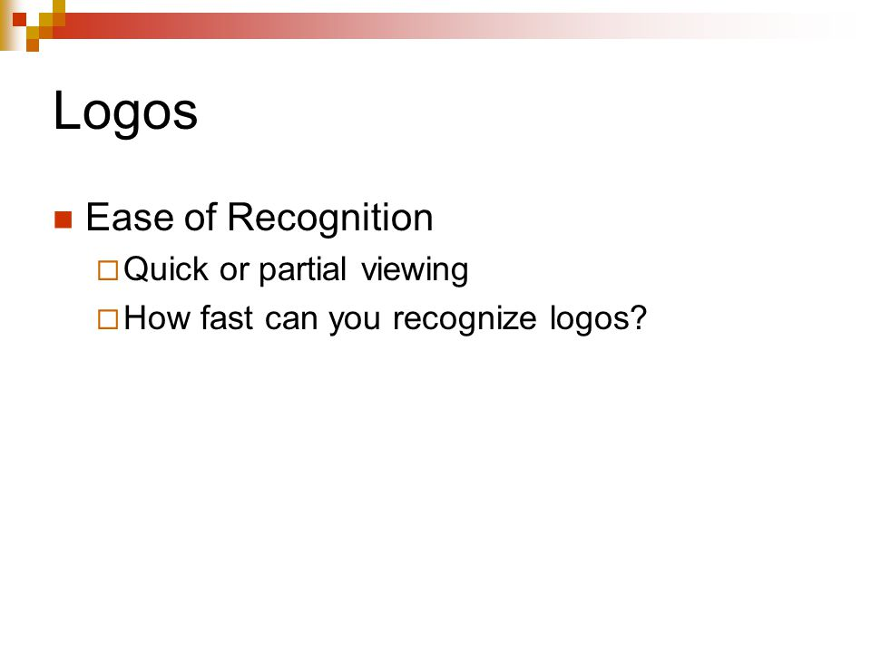 Logos Ease of Recognition  Quick or partial viewing  How fast can you recognize logos