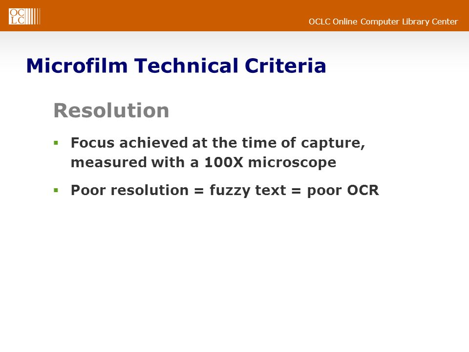 OCLC Online Computer Library Center Microfilm Technical Criteria Resolution  Focus achieved at the time of capture, measured with a 100X microscope  Poor resolution = fuzzy text = poor OCR