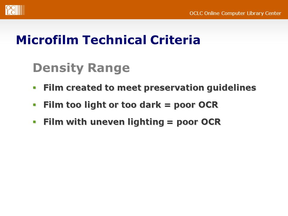 OCLC Online Computer Library Center Microfilm Technical Criteria Density Range  Film created to meet preservation guidelines  Film too light or too dark = poor OCR  Film with uneven lighting = poor OCR