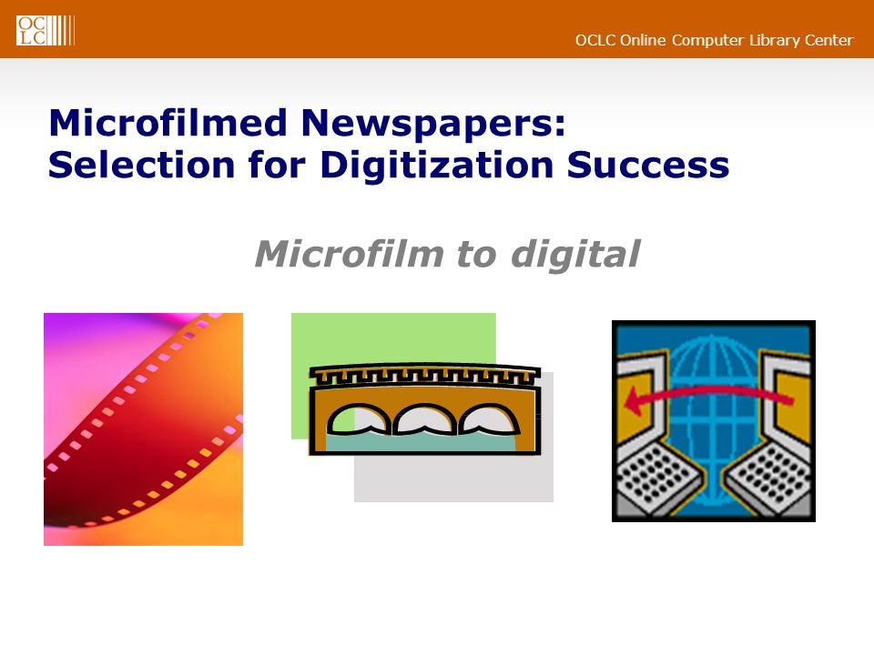 OCLC Online Computer Library Center Microfilmed Newspapers: Selection for Digitization Success Microfilm to digital