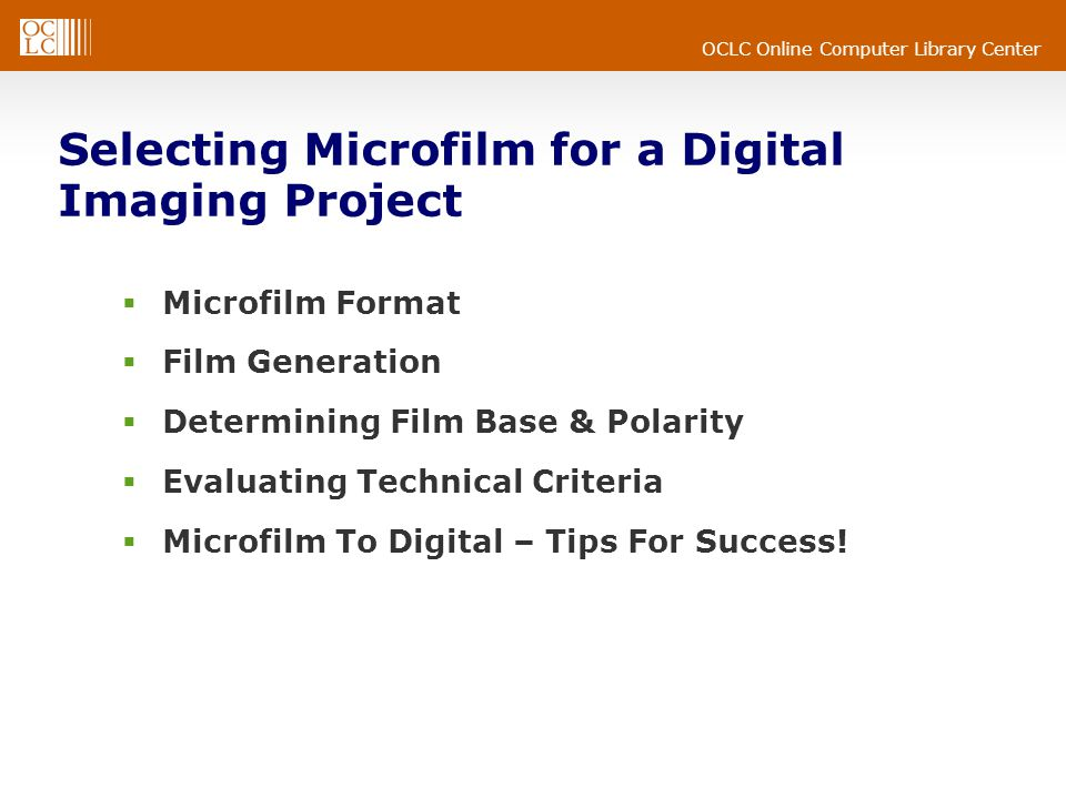 OCLC Online Computer Library Center Selecting Microfilm for a Digital Imaging Project  Microfilm Format  Film Generation  Determining Film Base & Polarity  Evaluating Technical Criteria  Microfilm To Digital – Tips For Success!