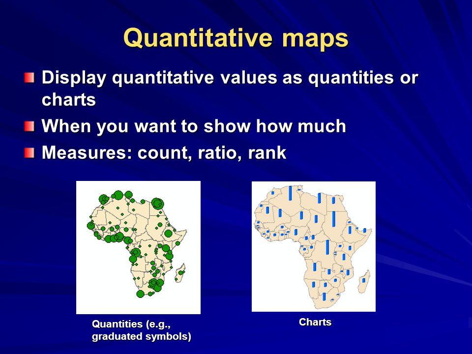 Quantitative maps Display quantitative values as quantities or charts When you want to show how much Measures: count, ratio, rank Quantities (e.g., graduated symbols) Charts
