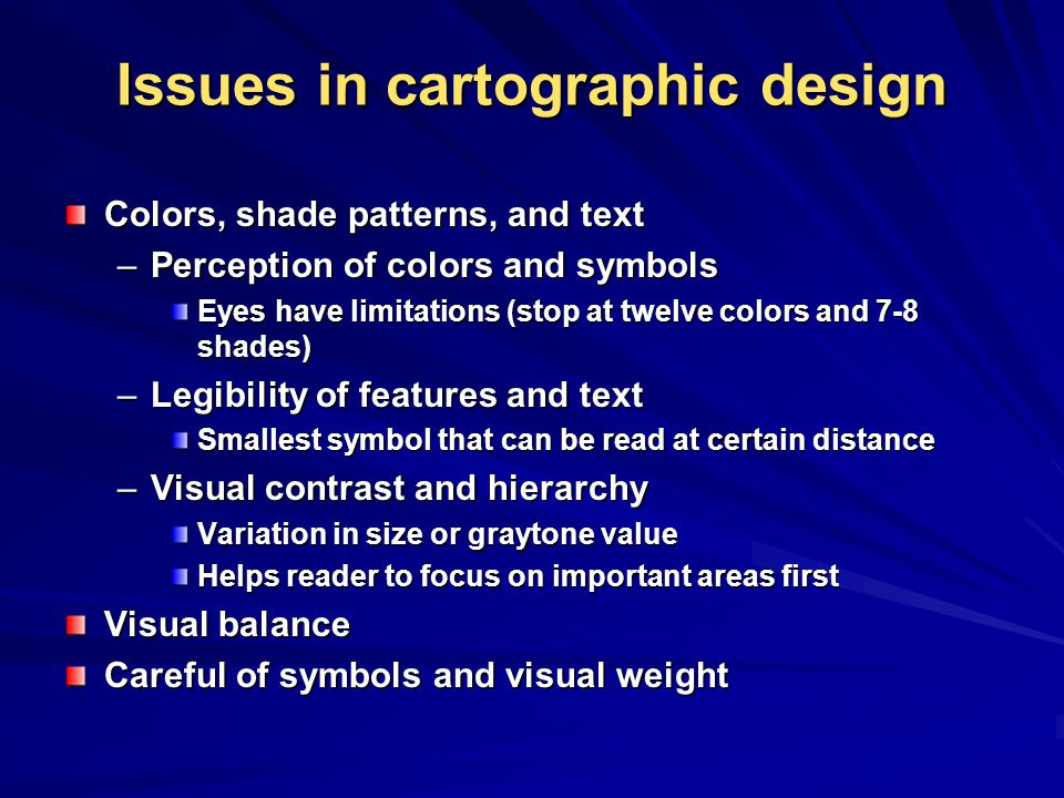 Issues in cartographic design Colors, shade patterns, and text –Perception of colors and symbols Eyes have limitations (stop at twelve colors and 7-8 shades) –Legibility of features and text Smallest symbol that can be read at certain distance –Visual contrast and hierarchy Variation in size or graytone value Helps reader to focus on important areas first Visual balance Careful of symbols and visual weight