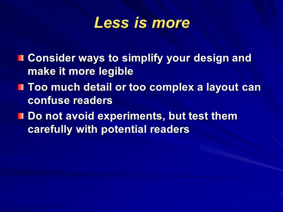 Less is more Consider ways to simplify your design and make it more legible Too much detail or too complex a layout can confuse readers Do not avoid experiments, but test them carefully with potential readers