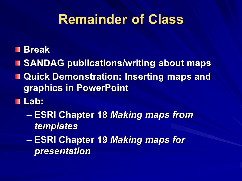 Remainder of Class Break SANDAG publications/writing about maps Quick Demonstration: Inserting maps and graphics in PowerPoint Lab: –ESRI Chapter 18 Making maps from templates –ESRI Chapter 19 Making maps for presentation